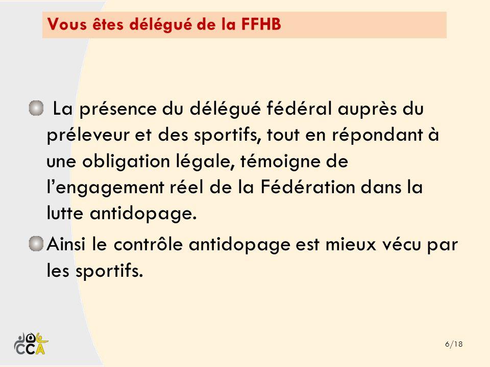 Vous êtes délégué de la FFHB 6/18 La présence du délégué fédéral auprès du préleveur et des sportifs, tout en répondant à une obligation légale, témoi