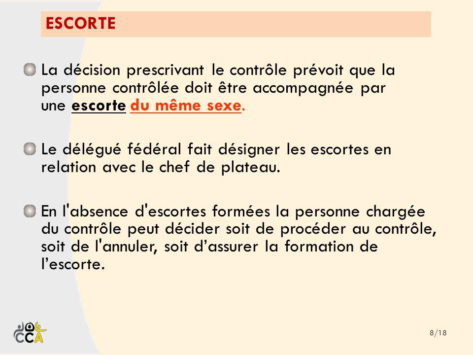 ESCORTE 8/18 La décision prescrivant le contrôle prévoit que la personne contrôlée doit être accompagnée par une escorte du même sexe. Le délégué fédé