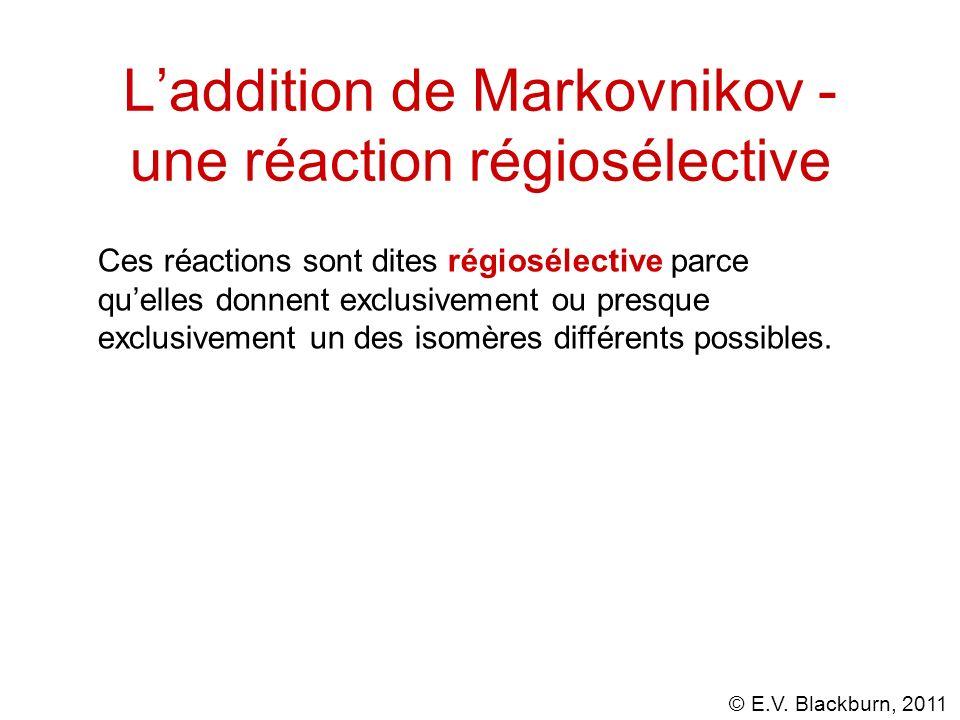 © E.V. Blackburn, 2011 Laddition de Markovnikov - une réaction régiosélective Ces réactions sont dites régiosélective parce quelles donnent exclusivem