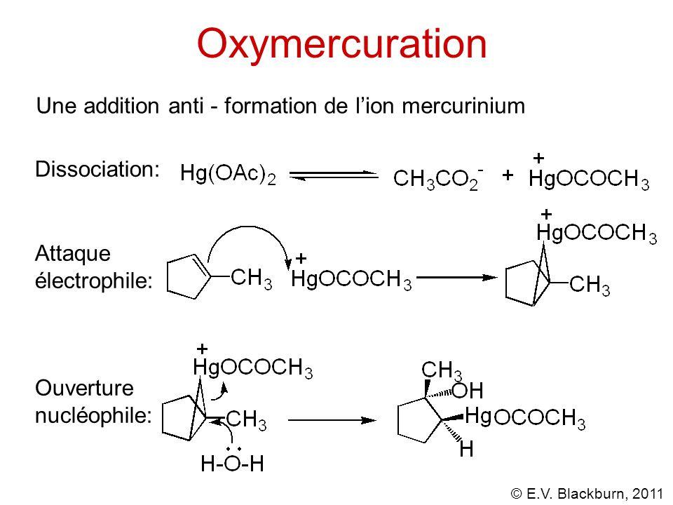 © E.V. Blackburn, 2011 Oxymercuration Une addition anti - formation de lion mercurinium Dissociation: Attaque électrophile: Ouverture nucléophile: