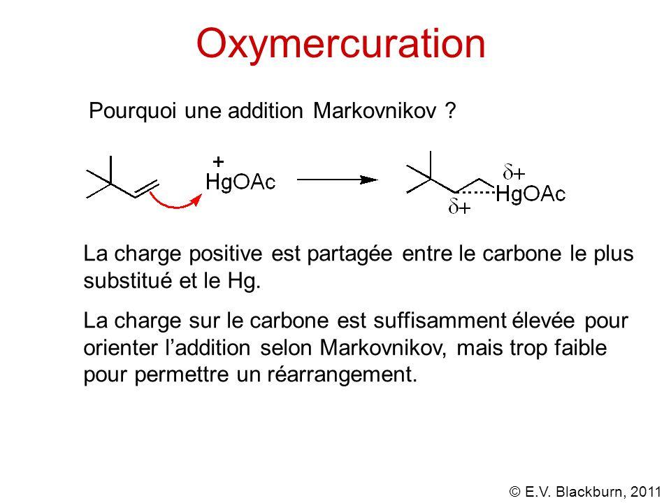 © E.V. Blackburn, 2011 Oxymercuration Pourquoi une addition Markovnikov ? La charge positive est partagée entre le carbone le plus substitué et le Hg.