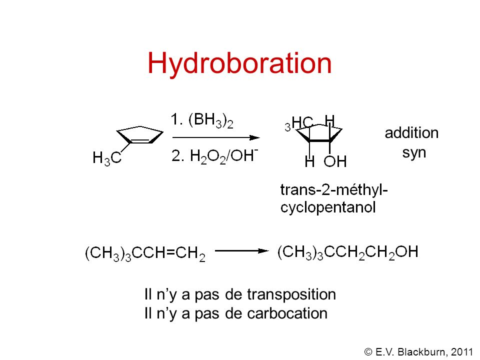 © E.V. Blackburn, 2011 Hydroboration addition syn Il ny a pas de transposition Il ny a pas de carbocation