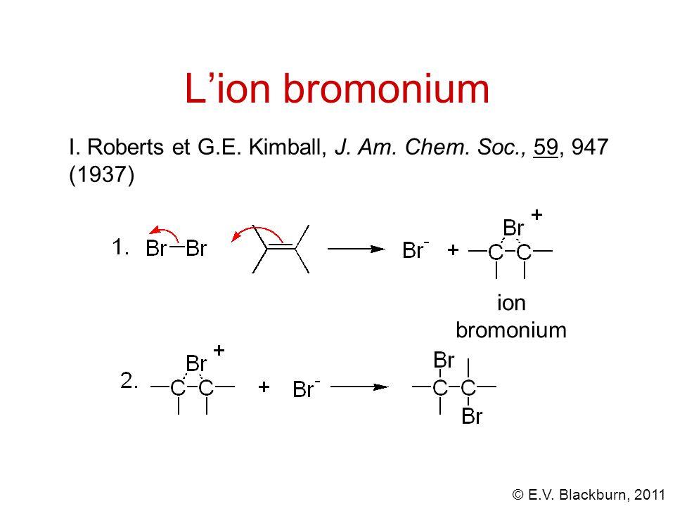 © E.V. Blackburn, 2011 Lion bromonium I. Roberts et G.E. Kimball, J. Am. Chem. Soc., 59, 947 (1937) ion bromonium
