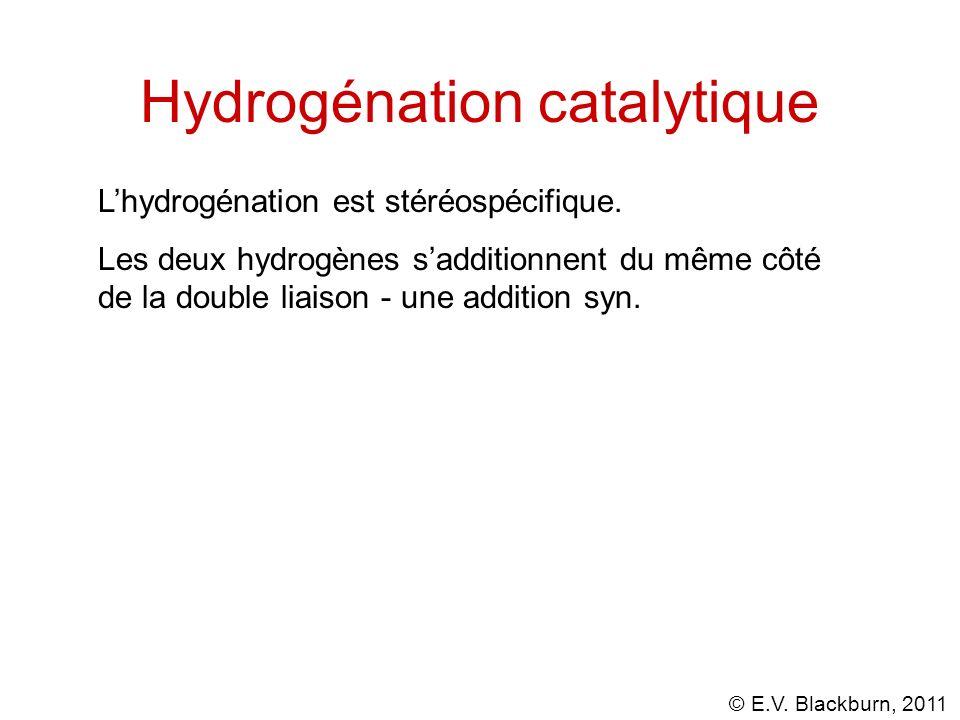 © E.V. Blackburn, 2011 Hydrogénation catalytique Lhydrogénation est stéréospécifique. Les deux hydrogènes sadditionnent du même côté de la double liai
