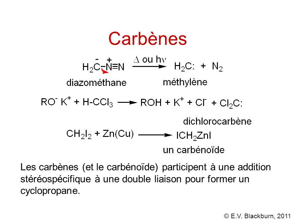 © E.V. Blackburn, 2011 Carbènes Les carbènes (et le carbénoïde) participent à une addition stéréospécifique à une double liaison pour former un cyclop