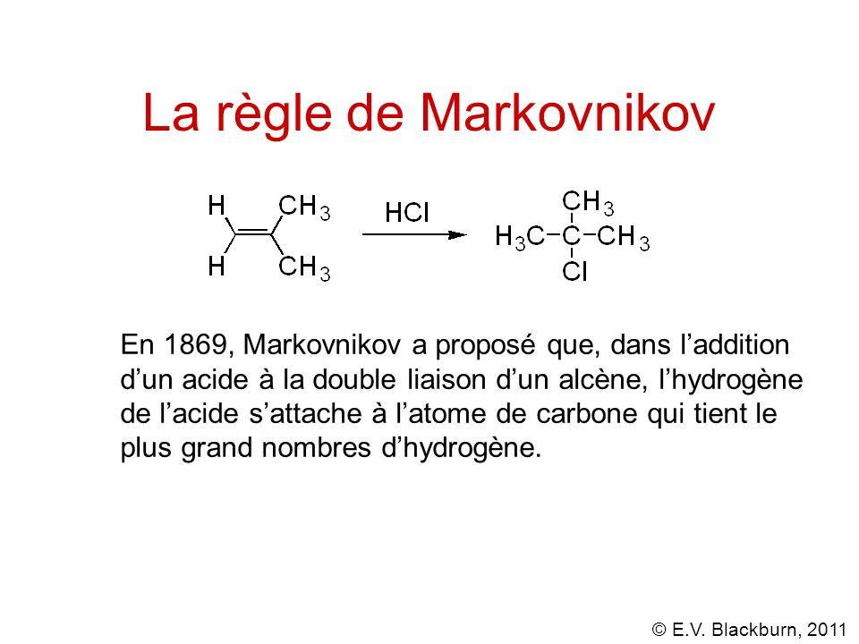© E.V. Blackburn, 2011 La règle de Markovnikov En 1869, Markovnikov a proposé que, dans laddition dun acide à la double liaison dun alcène, lhydrogène