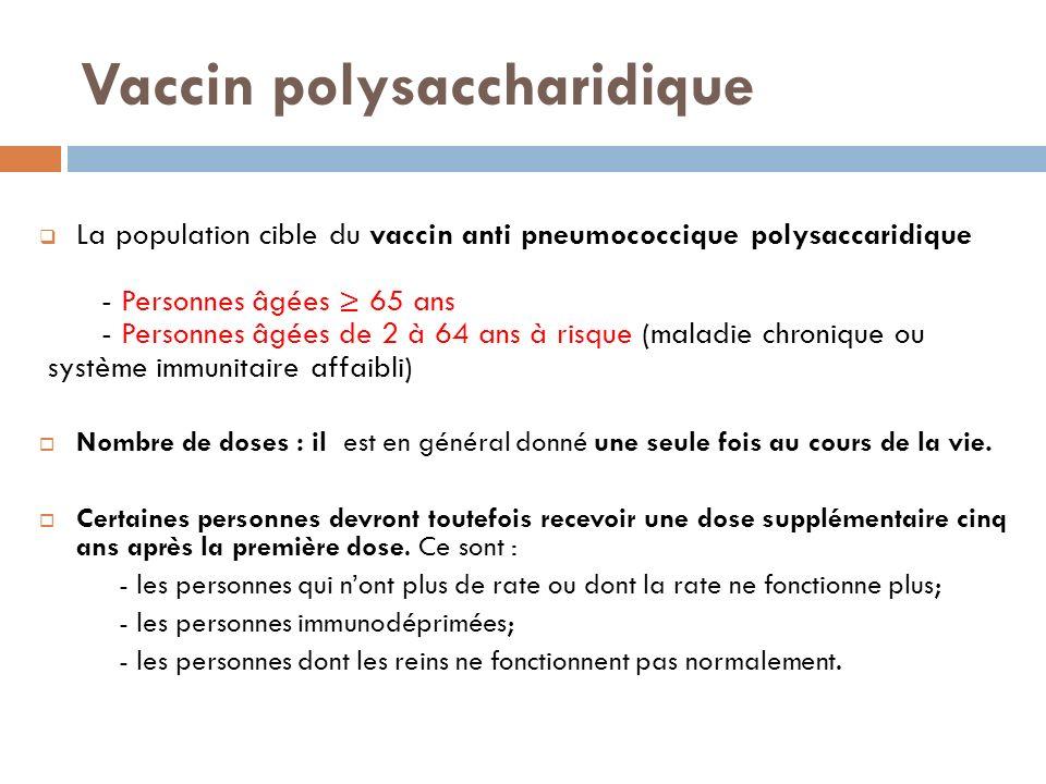 Vaccin polysaccharidique La population cible du vaccin anti pneumococcique polysaccaridique - Personnes âgées 65 ans - Personnes âgées de 2 à 64 ans à risque (maladie chronique ou système immunitaire affaibli) Nombre de doses : il est en général donné une seule fois au cours de la vie.