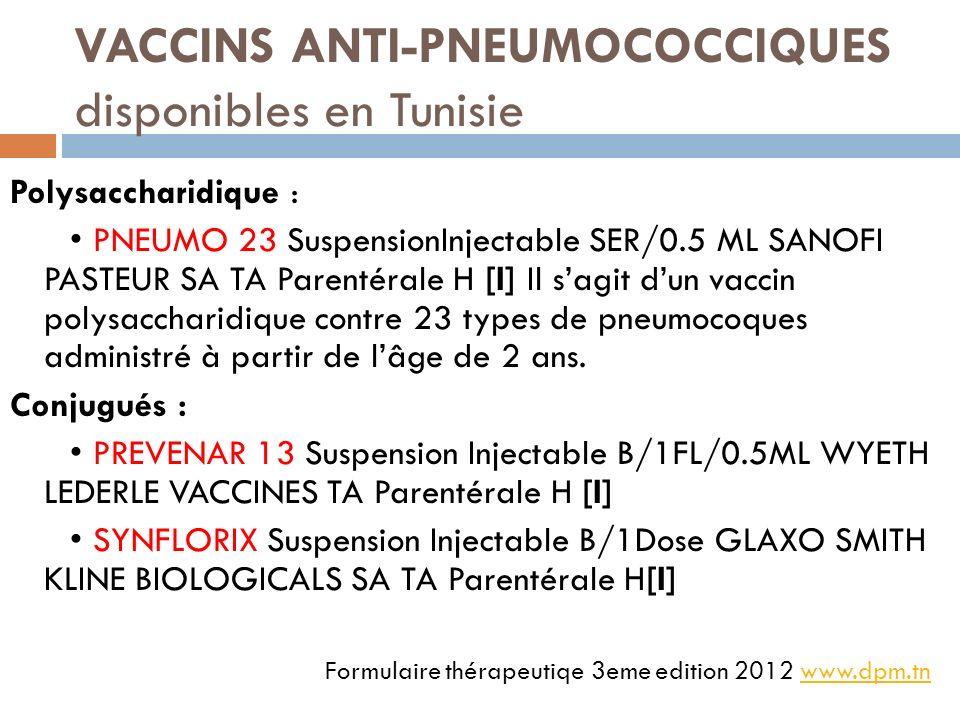 VACCINS ANTI-PNEUMOCOCCIQUES disponibles en Tunisie Polysaccharidique : PNEUMO 23 SuspensionInjectable SER/0.5 ML SANOFI PASTEUR SA TA Parentérale H [I] Il sagit dun vaccin polysaccharidique contre 23 types de pneumocoques administré à partir de lâge de 2 ans.
