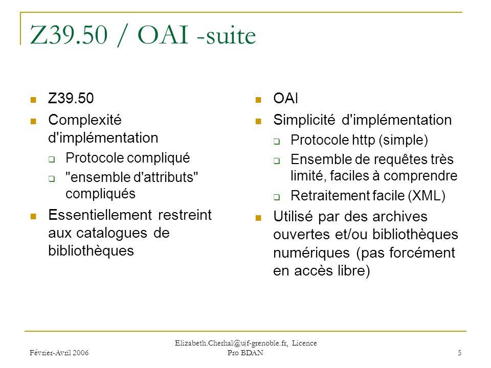 Février-Avril 2006 Elizabeth.Cherhal@ujf-grenoble.fr, Licence Pro BDAN 5 Z39.50 / OAI -suite Z39.50 Complexité d implémentation Protocole compliqué ensemble d attributs compliqués Essentiellement restreint aux catalogues de bibliothèques OAI Simplicité d implémentation Protocole http (simple) Ensemble de requêtes très limité, faciles à comprendre Retraitement facile (XML) Utilisé par des archives ouvertes et/ou bibliothèques numériques (pas forcément en accès libre)