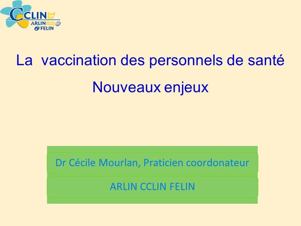 Dr Cécile Mourlan, Praticien coordonateurARLIN CCLIN FELIN La vaccination des personnels de santé Nouveaux enjeux
