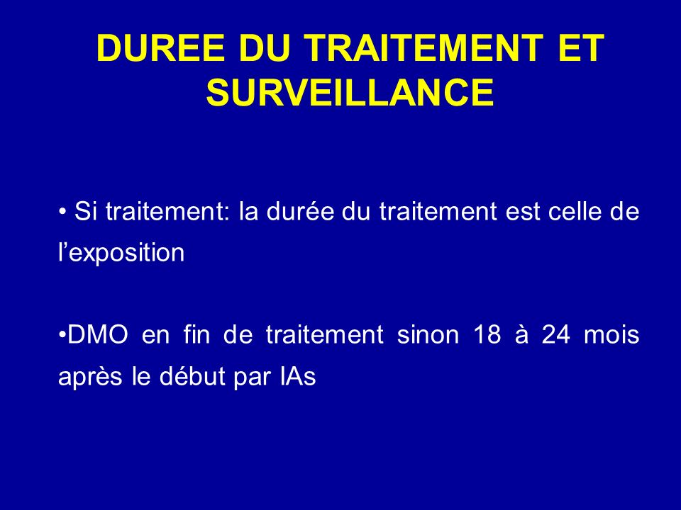 DUREE DU TRAITEMENT ET SURVEILLANCE Si traitement: la durée du traitement est celle de lexposition DMO en fin de traitement sinon 18 à 24 mois après l