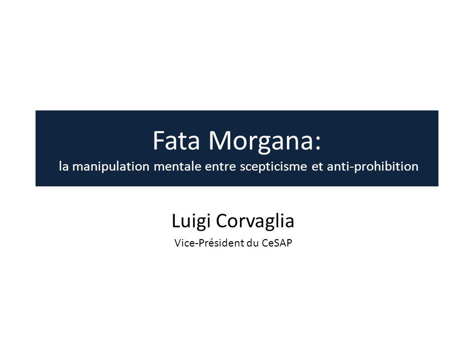 Fata Morgana: la manipulation mentale entre scepticisme et anti-prohibition Luigi Corvaglia Vice-Président du CeSAP