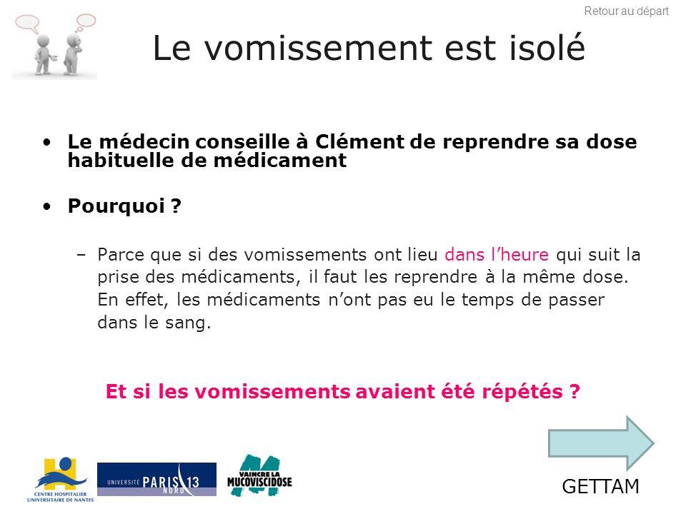 GETTAM Le vomissement est isolé Le médecin conseille à Clément de reprendre sa dose habituelle de médicament Pourquoi .