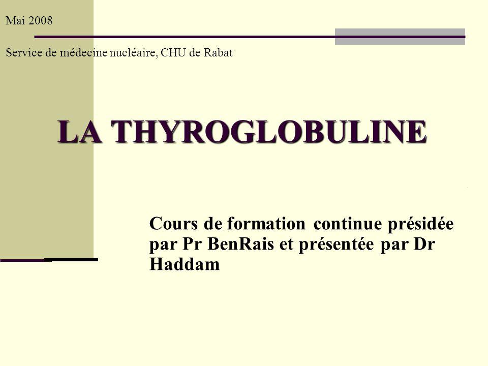 LA THYROGLOBULINE Mai 2008 Service de médecine nucléaire, CHU de Rabat Cours de formation continue présidée par Pr BenRais et présentée par Dr Haddam