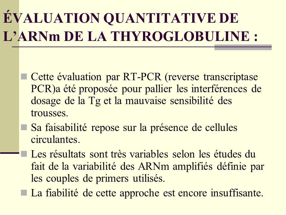ÉVALUATION QUANTITATIVE DE LARNm DE LA THYROGLOBULINE : Cette évaluation par RT-PCR (reverse transcriptase PCR)a été proposée pour pallier les interférences de dosage de la Tg et la mauvaise sensibilité des trousses.