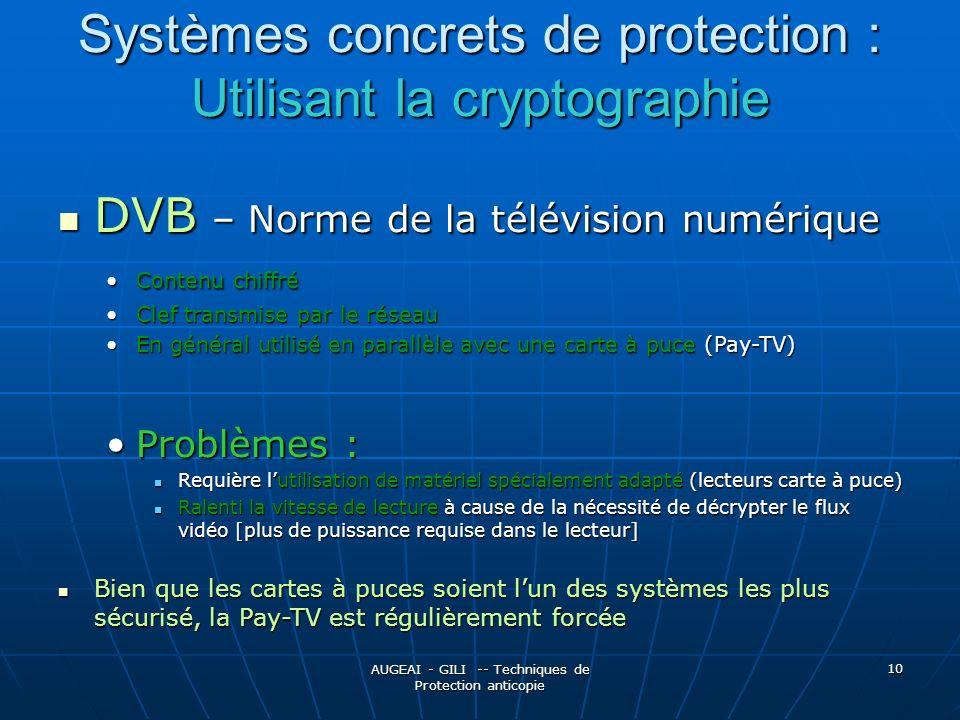 AUGEAI - GILI -- Techniques de Protection anticopie 10 Systèmes concrets de protection : Utilisant la cryptographie DVB – Norme de la télévision numérique DVB – Norme de la télévision numérique Contenu chiffréContenu chiffré Clef transmise par le réseauClef transmise par le réseau En général utilisé en parallèle avec une carte à puce (Pay-TV)En général utilisé en parallèle avec une carte à puce (Pay-TV) Problèmes :Problèmes : Requière lutilisation de matériel spécialement adapté (lecteurs carte à puce) Requière lutilisation de matériel spécialement adapté (lecteurs carte à puce) Ralenti la vitesse de lecture à cause de la nécessité de décrypter le flux vidéo [plus de puissance requise dans le lecteur] Ralenti la vitesse de lecture à cause de la nécessité de décrypter le flux vidéo [plus de puissance requise dans le lecteur] Bien que les cartes à puces soient lun des systèmes les plus sécurisé, la Pay-TV est régulièrement forcée Bien que les cartes à puces soient lun des systèmes les plus sécurisé, la Pay-TV est régulièrement forcée