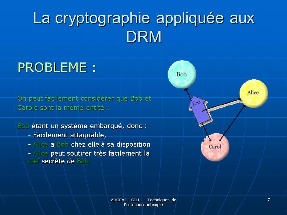 AUGEAI - GILI -- Techniques de Protection anticopie 7 La cryptographie appliquée aux DRM PROBLEME : On peut facilement considérer que Bob et Carole sont la même entité : Bob étant un système embarqué, donc : - Facilement attaquable, - Alice a Bob chez elle à sa disposition - Alice peut soutirer très facilement la clef secrète de Bob
