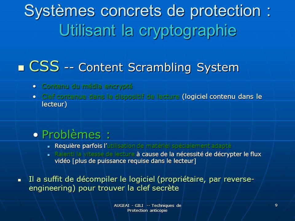 AUGEAI - GILI -- Techniques de Protection anticopie 9 Systèmes concrets de protection : Utilisant la cryptographie CSS -- Content Scrambling System CSS -- Content Scrambling System Contenu du média encryptéContenu du média encrypté Clef contenue dans le dispositif de lecture (logiciel contenu dans le lecteur)Clef contenue dans le dispositif de lecture (logiciel contenu dans le lecteur) Problèmes :Problèmes : Requière parfois lutilisation de matériel spécialement adapté Requière parfois lutilisation de matériel spécialement adapté Ralenti la vitesse de lecture à cause de la nécessité de décrypter le flux vidéo [plus de puissance requise dans le lecteur] Ralenti la vitesse de lecture à cause de la nécessité de décrypter le flux vidéo [plus de puissance requise dans le lecteur] Il a suffit de décompiler le logiciel (propriétaire, par reverse- engineering) pour trouver la clef secrète Il a suffit de décompiler le logiciel (propriétaire, par reverse- engineering) pour trouver la clef secrète