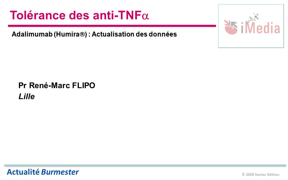 © 2009 Santor Edition Actualité Burmester Tolérance des anti-TNF Adalimumab (Humira ) : Actualisation des données Pr René-Marc FLIPO Lille