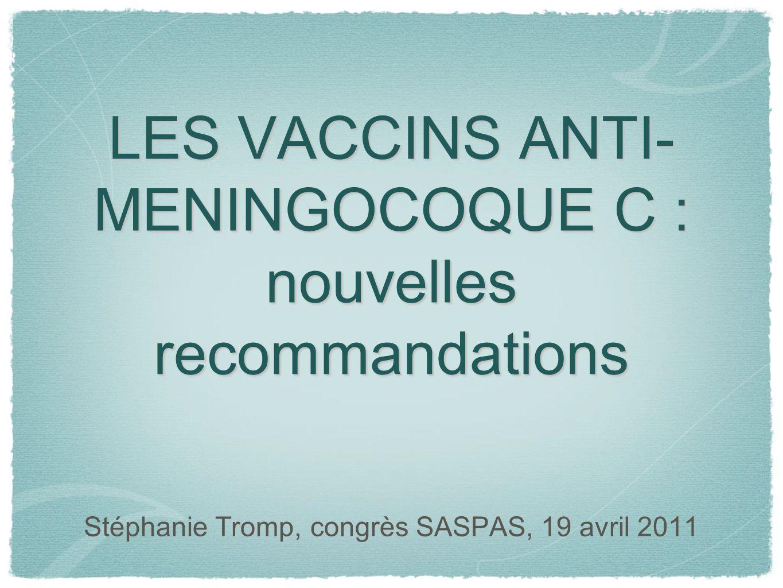 LES VACCINS ANTI- MENINGOCOQUE C : nouvelles recommandations Stéphanie Tromp, congrès SASPAS, 19 avril 2011
