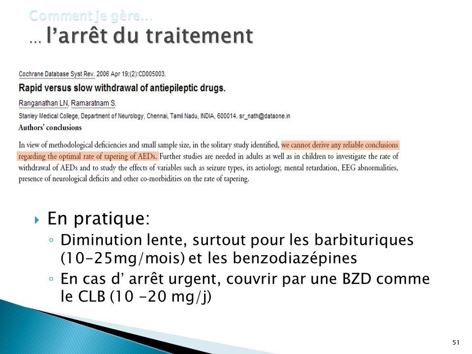51 Comment je gère… … larrêt du traitement En pratique: Diminution lente, surtout pour les barbituriques (10-25mg/mois) et les benzodiazépines En cas