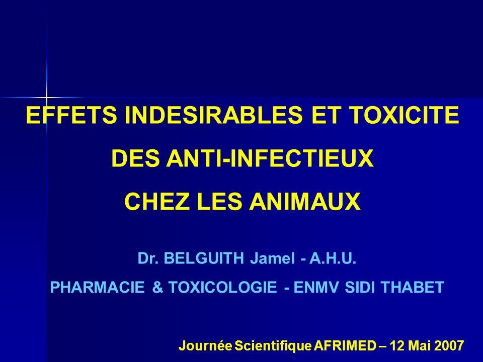 EFFETS INDESIRABLES ET TOXICITE DES ANTI-INFECTIEUX CHEZ LES ANIMAUX Dr. BELGUITH Jamel - A.H.U. PHARMACIE & TOXICOLOGIE - ENMV SIDI THABET Journée Sc
