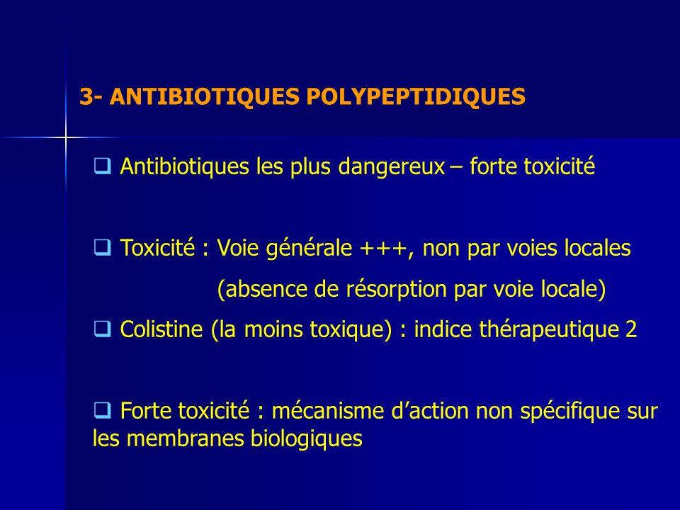 3- ANTIBIOTIQUES POLYPEPTIDIQUES Antibiotiques les plus dangereux – forte toxicité Toxicité : Voie générale +++, non par voies locales (absence de résorption par voie locale) Colistine (la moins toxique) : indice thérapeutique 2 Forte toxicité : mécanisme daction non spécifique sur les membranes biologiques
