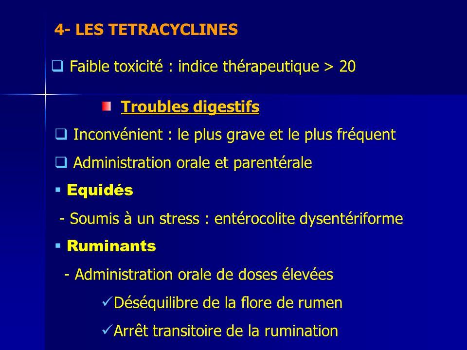 4- LES TETRACYCLINES Faible toxicité : indice thérapeutique > 20 Troubles digestifs Inconvénient : le plus grave et le plus fréquent Administration orale et parentérale Equidés - Soumis à un stress : entérocolite dysentériforme Ruminants - Administration orale de doses élevées Déséquilibre de la flore de rumen Arrêt transitoire de la rumination