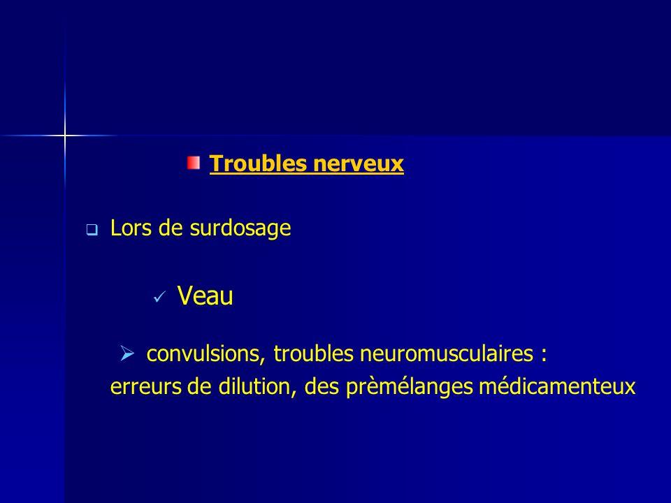 Troubles nerveux Lors de surdosage Veau convulsions, troubles neuromusculaires : erreurs de dilution, des prèmélanges médicamenteux