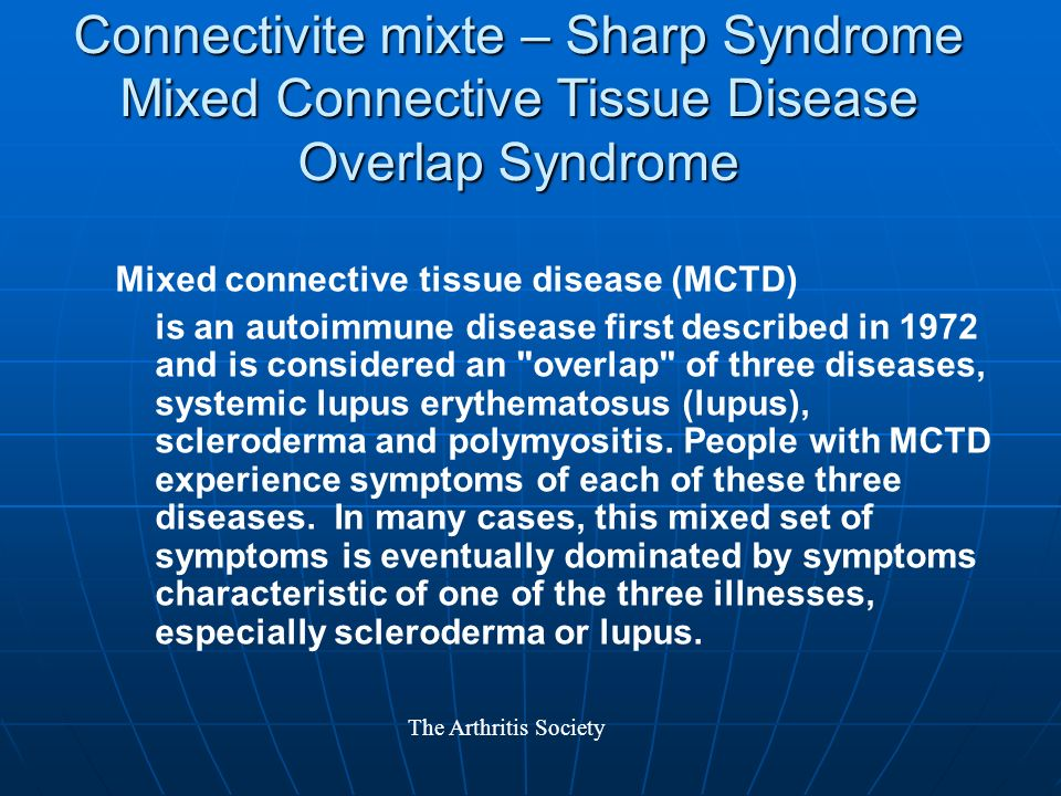 Connectivite mixte – Sharp Syndrome Mixed Connective Tissue Disease Overlap Syndrome Mixed connective tissue disease (MCTD) is an autoimmune disease first described in 1972 and is considered an overlap of three diseases, systemic lupus erythematosus (lupus), scleroderma and polymyositis.