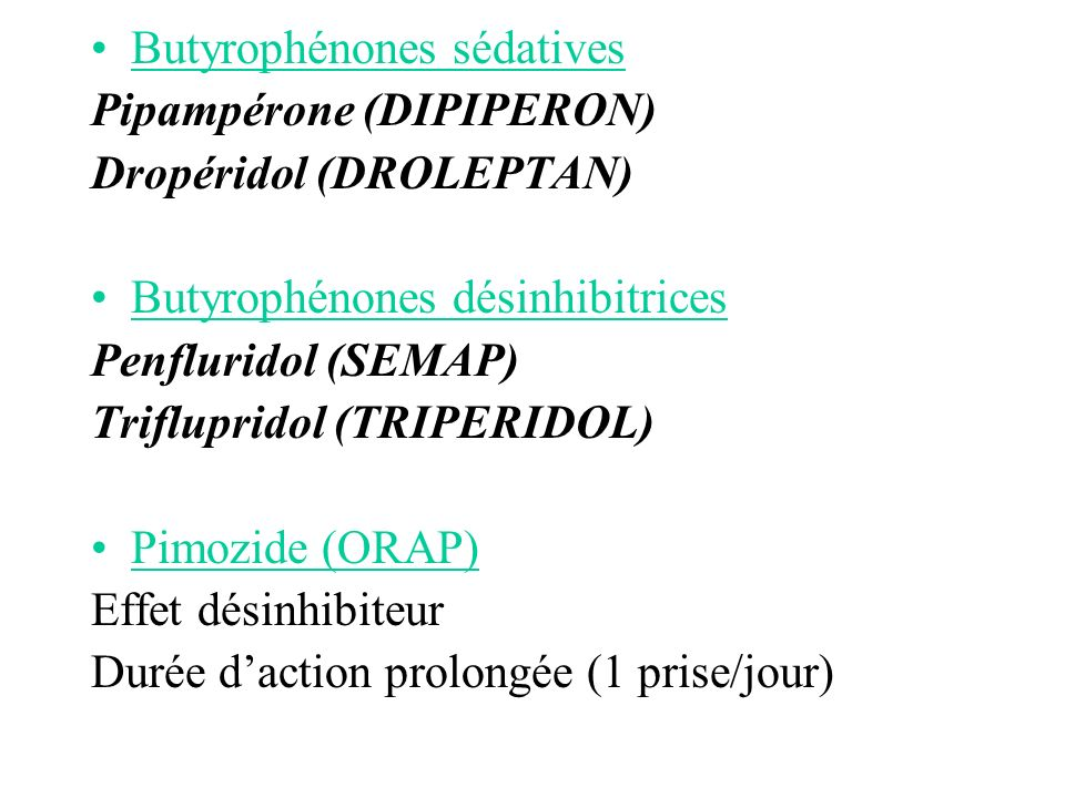 Butyrophénones sédatives Pipampérone (DIPIPERON) Dropéridol (DROLEPTAN) Butyrophénones désinhibitrices Penfluridol (SEMAP) Triflupridol (TRIPERIDOL) P