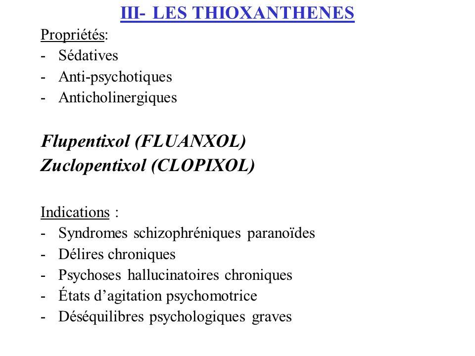 III- LES THIOXANTHENES Propriétés: -Sédatives -Anti-psychotiques -Anticholinergiques Flupentixol (FLUANXOL) Zuclopentixol (CLOPIXOL) Indications : -Sy