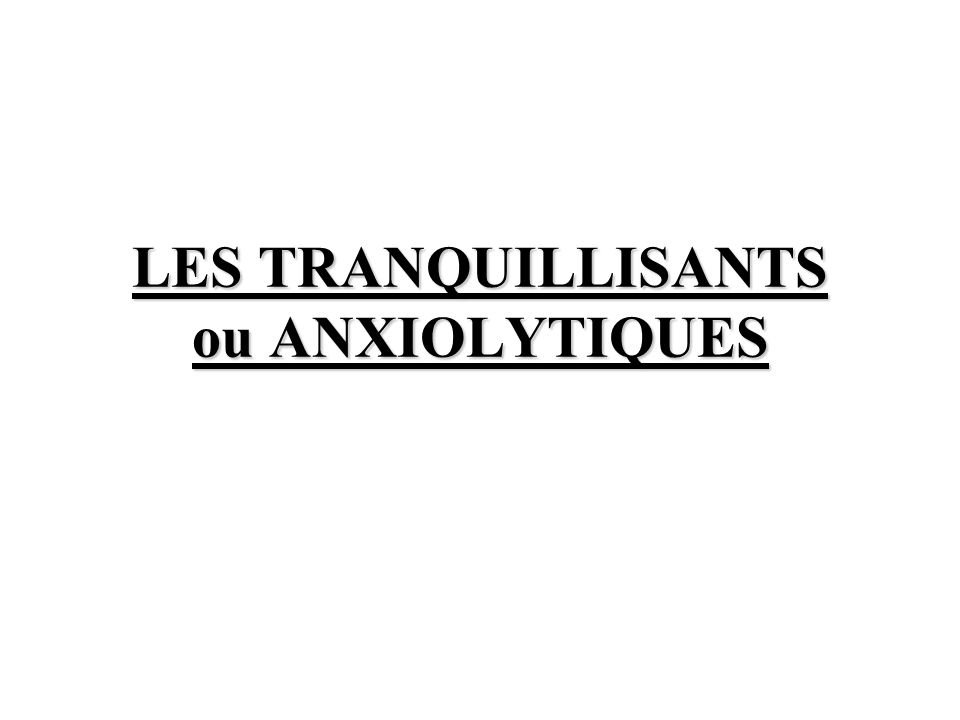 LES TRANQUILLISANTS ou ANXIOLYTIQUES