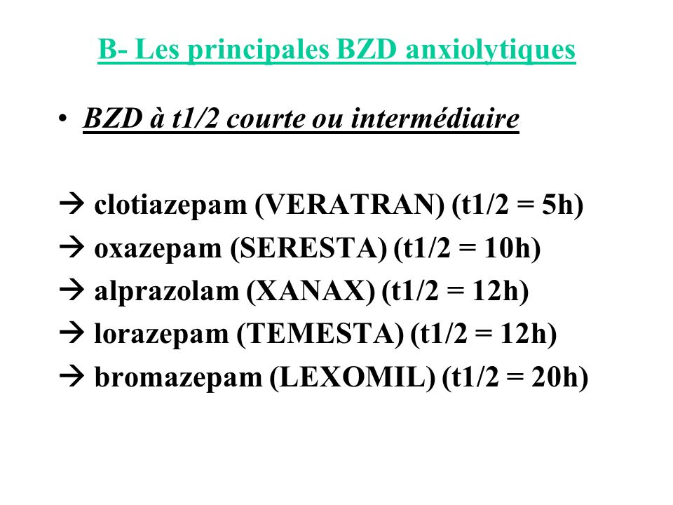 B- Les principales BZD anxiolytiques BZD à t1/2 courte ou intermédiaire clotiazepam (VERATRAN) (t1/2 = 5h) oxazepam (SERESTA) (t1/2 = 10h) alprazolam