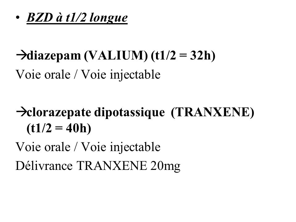 BZD à t1/2 longue diazepam (VALIUM) (t1/2 = 32h) Voie orale / Voie injectable clorazepate dipotassique (TRANXENE) (t1/2 = 40h) Voie orale / Voie injec