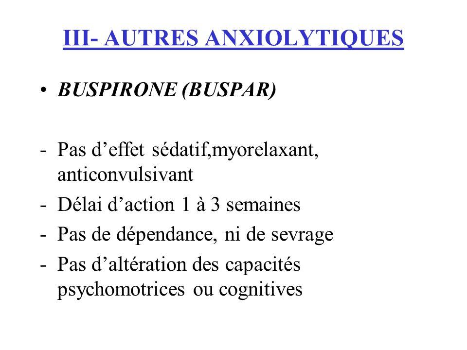 III- AUTRES ANXIOLYTIQUES BUSPIRONE (BUSPAR) -Pas deffet sédatif,myorelaxant, anticonvulsivant -Délai daction 1 à 3 semaines -Pas de dépendance, ni de