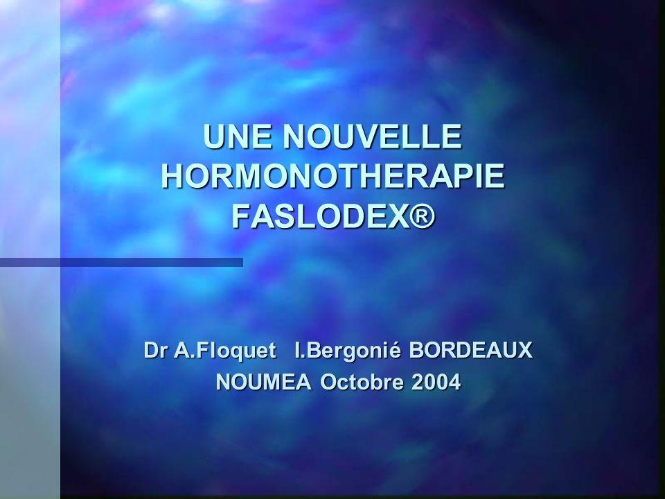 UNE NOUVELLE HORMONOTHERAPIE FASLODEX® Dr A.Floquet I.Bergonié BORDEAUX NOUMEA Octobre 2004