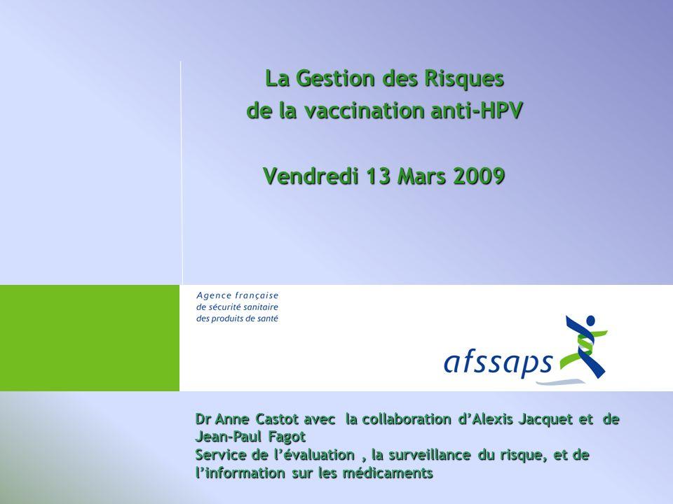 La Gestion des Risques de la vaccination anti-HPV Vendredi 13 Mars 2009 Dr Anne Castot avec la collaboration dAlexis Jacquet et de Jean-Paul Fagot Service de lévaluation, la surveillance du risque, et de linformation sur les médicaments