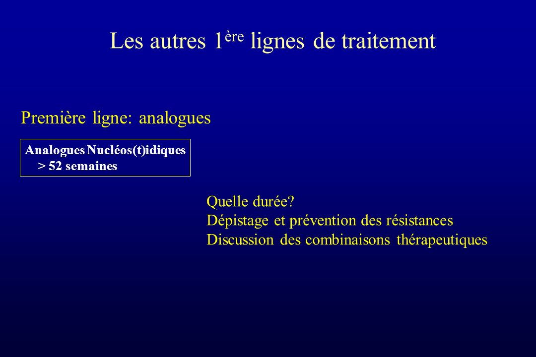 Les autres 1 ère lignes de traitement Première ligne: analogues Analogues Nucléos(t)idiques > 52 semaines Quelle durée? Dépistage et prévention des ré