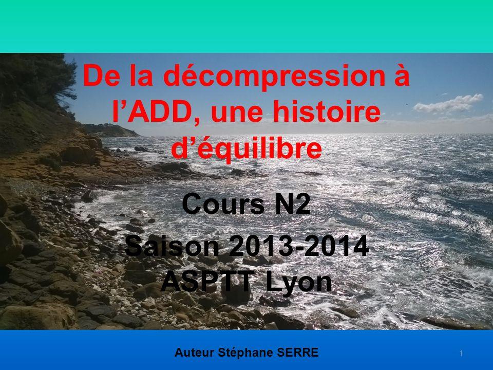 De la décompression à lADD, une histoire déquilibre Cours N2 Saison 2013-2014 ASPTT Lyon Auteur Stéphane SERRE 1