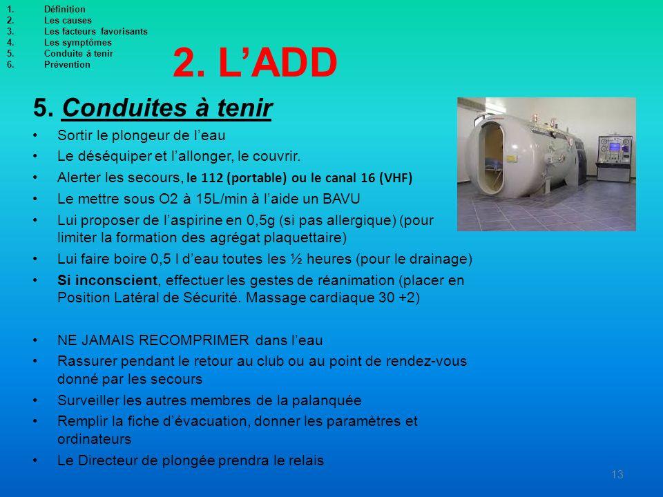 2. LADD 5. Conduites à tenir Sortir le plongeur de leau Le déséquiper et lallonger, le couvrir. Alerter les secours, le 112 (portable) ou le canal 16