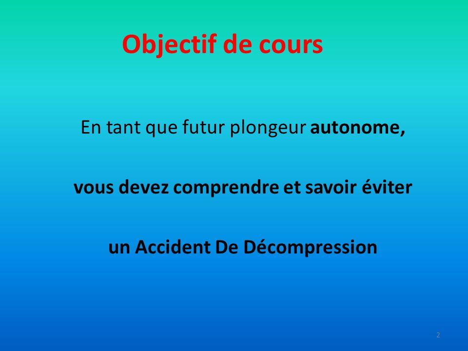 Objectif de cours En tant que futur plongeur autonome, vous devez comprendre et savoir éviter un Accident De Décompression 2