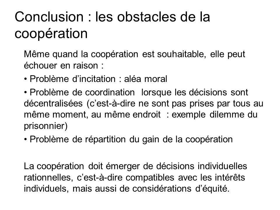 Conclusion : les obstacles de la coopération Même quand la coopération est souhaitable, elle peut échouer en raison : Problème dincitation : aléa mora