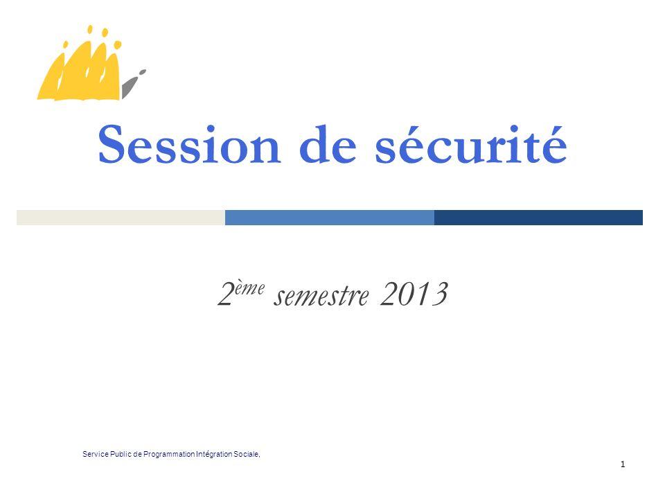 1 Session de sécurité 2 ème semestre 2013 Service Public de Programmation Int é gration Sociale,