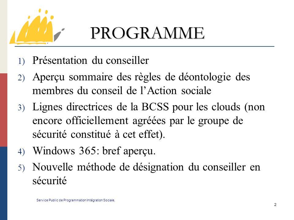 2 PROGRAMME 1) Présentation du conseiller 2) Aperçu sommaire des règles de déontologie des membres du conseil de lAction sociale 3) Lignes directrices de la BCSS pour les clouds (non encore officiellement agréées par le groupe de sécurité constitué à cet effet).