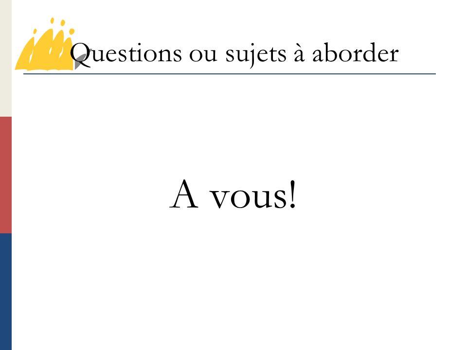 Questions ou sujets à aborder A vous!