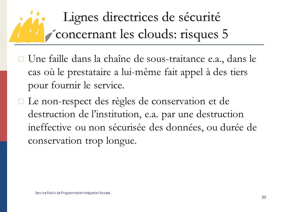 30 Lignes directrices de sécurité concernant les clouds: risques 5 Service Public de Programmation Int é gration Sociale, Une faille dans la chaîne de sous-traitance e.a., dans le cas où le prestataire a lui-même fait appel à des tiers pour fournir le service.