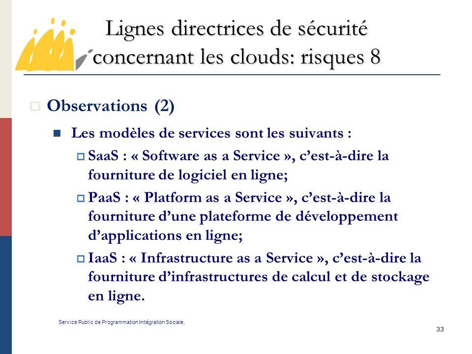 33 Lignes directrices de sécurité concernant les clouds: risques 8 Service Public de Programmation Int é gration Sociale, Observations (2) Les modèles de services sont les suivants : SaaS : « Software as a Service », cest-à-dire la fourniture de logiciel en ligne; PaaS : « Platform as a Service », cest-à-dire la fourniture dune plateforme de développement dapplications en ligne; IaaS : « Infrastructure as a Service », cest-à-dire la fourniture dinfrastructures de calcul et de stockage en ligne.