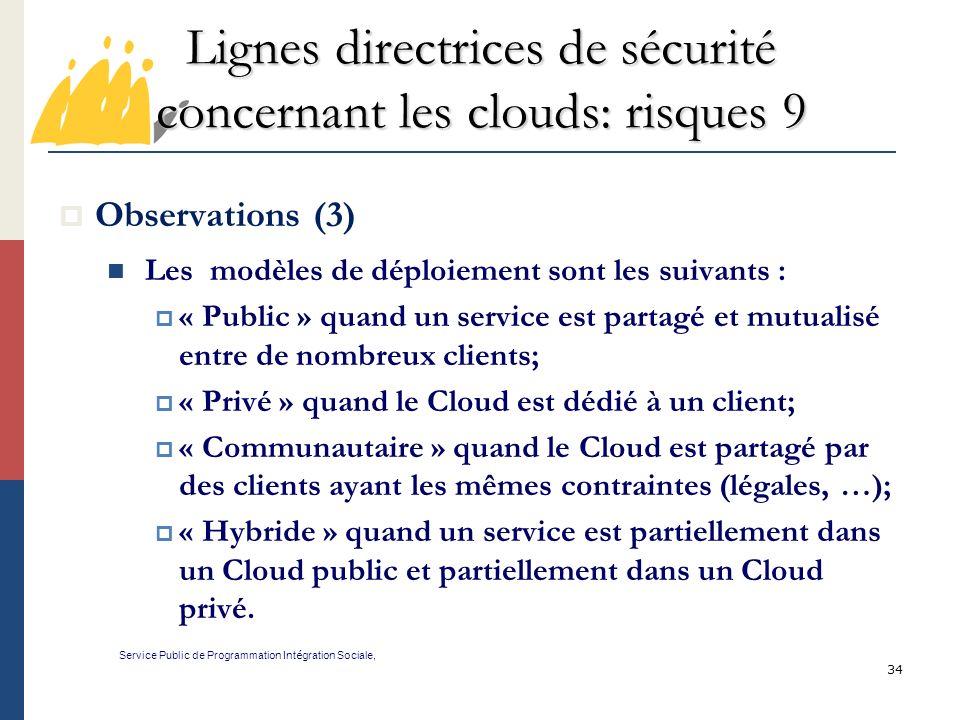 34 Lignes directrices de sécurité concernant les clouds: risques 9 Service Public de Programmation Int é gration Sociale, Observations (3) Les modèles de déploiement sont les suivants : « Public » quand un service est partagé et mutualisé entre de nombreux clients; « Privé » quand le Cloud est dédié à un client; « Communautaire » quand le Cloud est partagé par des clients ayant les mêmes contraintes (légales, …); « Hybride » quand un service est partiellement dans un Cloud public et partiellement dans un Cloud privé.