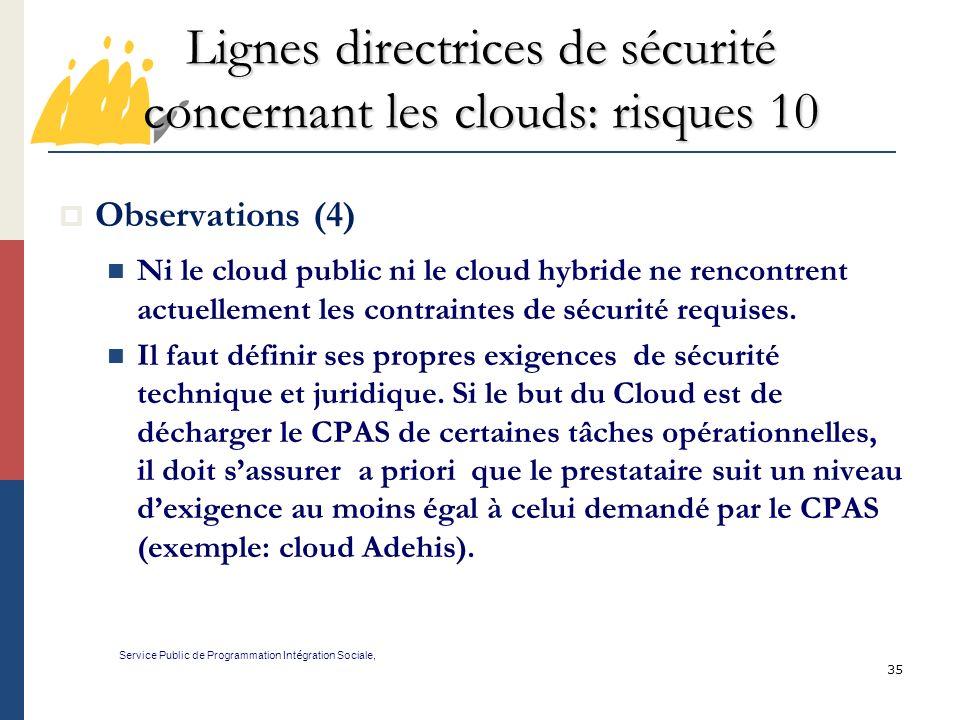 35 Lignes directrices de sécurité concernant les clouds: risques 10 Service Public de Programmation Int é gration Sociale, Observations (4) Ni le cloud public ni le cloud hybride ne rencontrent actuellement les contraintes de sécurité requises.
